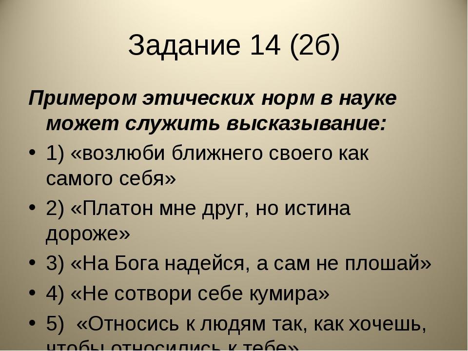 Задание 14 (2б) Примером этических норм в науке может служить высказывание: 1...