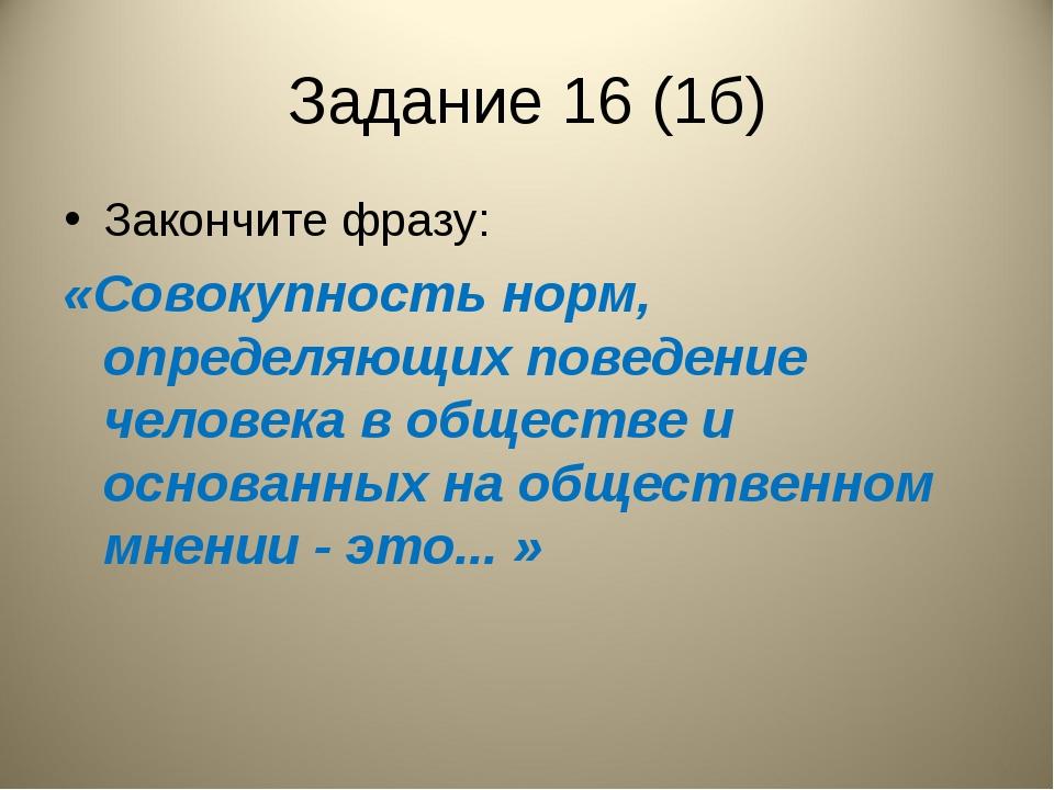 Задание 16 (1б) Закончите фразу: «Совокупность норм, определяющих поведение ч...