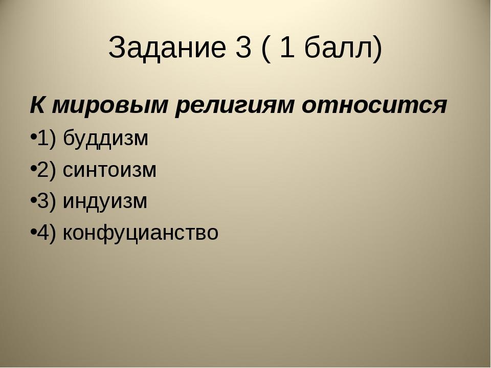 Задание 3 ( 1 балл) К мировым религиям относится 1) буддизм 2) синтоизм 3) ин...