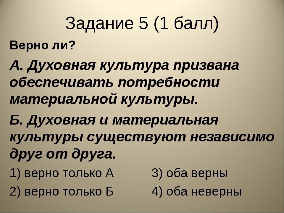 Задание 5 (1 балл) Верно ли? А. Духовная культура призвана обеспечивать потре...