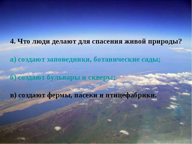 4. Что люди делают для спасения живой природы? а) создают заповедники, ботани...
