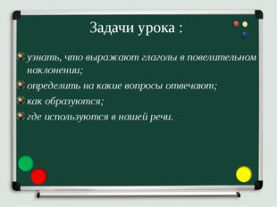 Задачи урока : узнать, что выражают глаголы в повелительном наклонении; опред