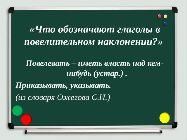 «Что обозначают глаголы в повелительном наклонении?» Повелевать – иметь влас...