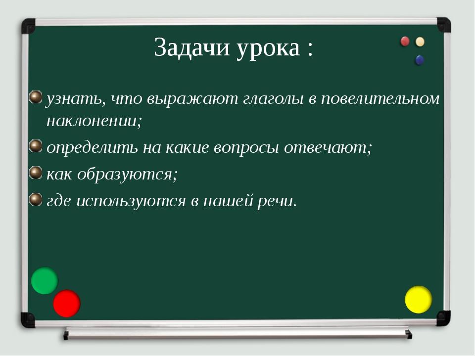 Задачи урока : узнать, что выражают глаголы в повелительном наклонении; опред...