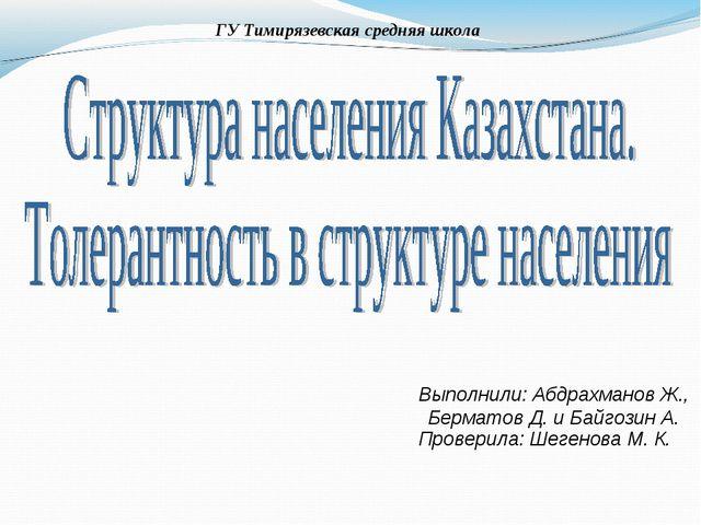 ГУ Тимирязевская средняя школа Выполнили: Абдрахманов Ж., Берматов Д. и Байго...