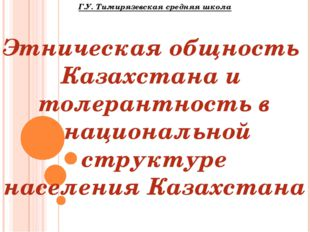 Г.У. Тимирязевская средняя школа Этническая общность Казахстана и толерантнос