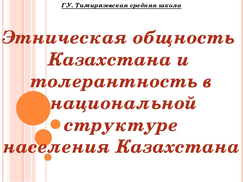 Г.У. Тимирязевская средняя школа Этническая общность Казахстана и толерантнос...