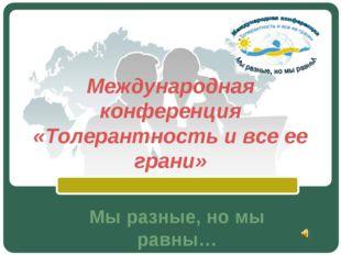 Международная конференция «Толерантность и все ее грани» Мы разные, но мы рав