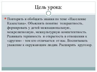 Цель урока: Повторить и обобщить знания по теме «Население Казахстана». Объяс