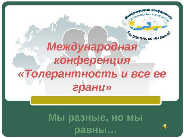 Международная конференция «Толерантность и все ее грани» Мы разные, но мы рав...