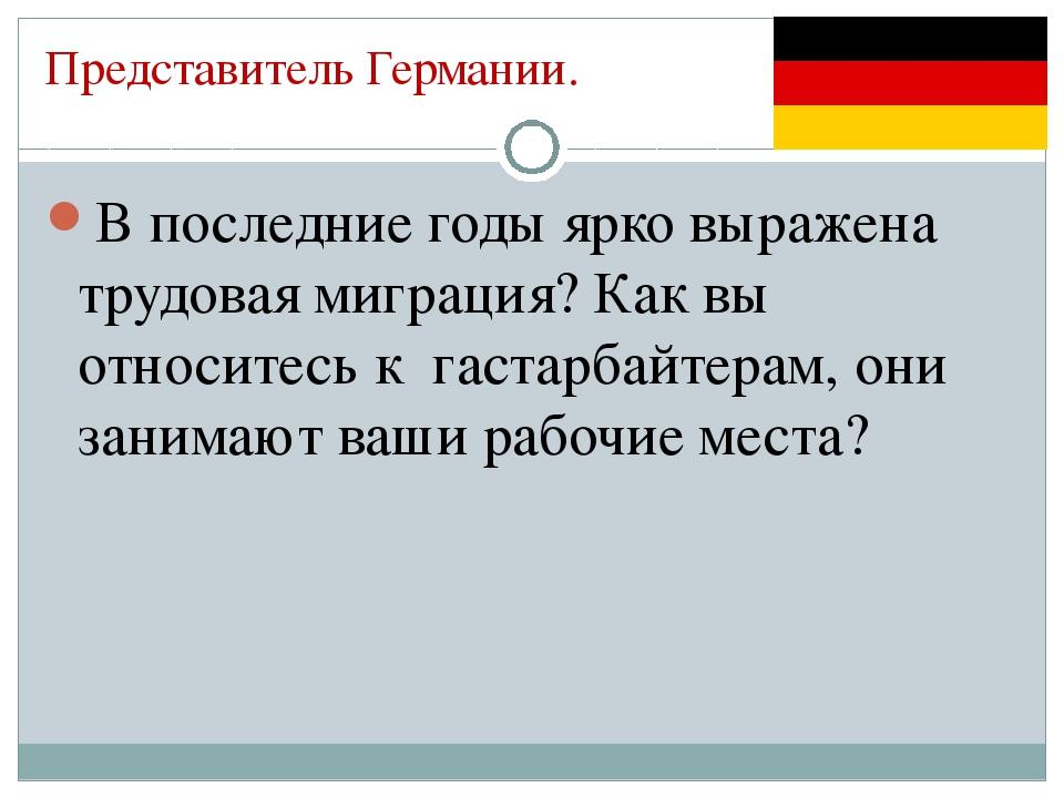 Представитель Германии. В последние годы ярко выражена трудовая миграция? Как...