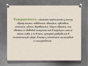 Толерантность- означает терпимость к иному образу жизни, поведению, обычаям,