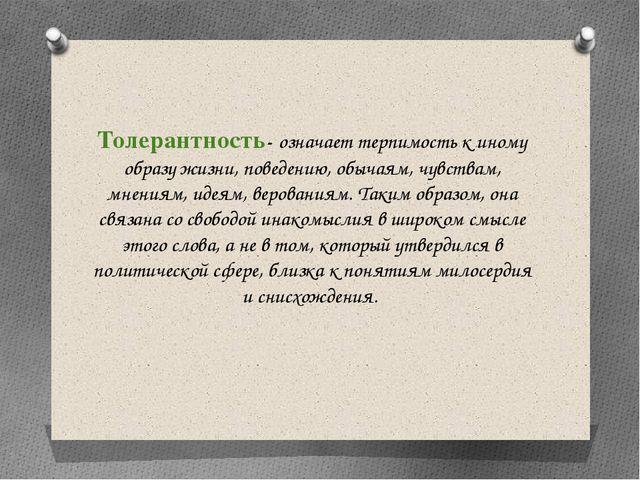 Толерантность- означает терпимость к иному образу жизни, поведению, обычаям,...