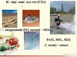Көмірқышқыл газ (CO2) → Құм(кремний (IV) оксиді – SiO2) Fe2O3, SiO2, Al2O3 (