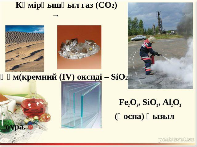 Көмірқышқыл газ (CO2) → Құм(кремний (IV) оксиді – SiO2) Fe2O3, SiO2, Al2O3 (...