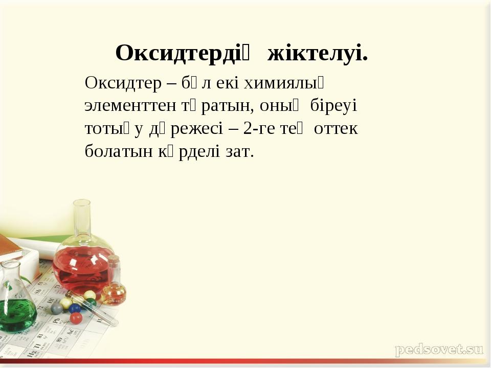 Оксидтердің жіктелуі. Оксидтер – бұл екі химиялық элементтен тұратын, оның бі...