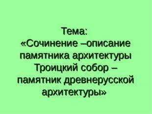Тема: «Сочинение –описание памятника архитектуры Троицкий собор – памятник др