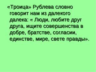 «Троица» Рублева словно говорит нам из далекого далека: « Люди, любите друг