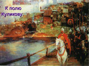 К полю Куликову.