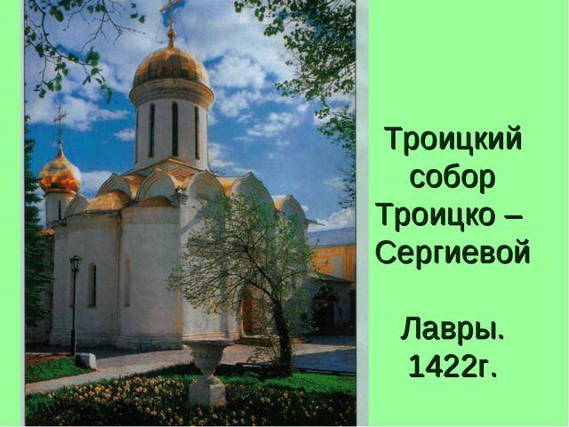 Троицкий собор Троицко – Сергиевой Лавры. 1422г.