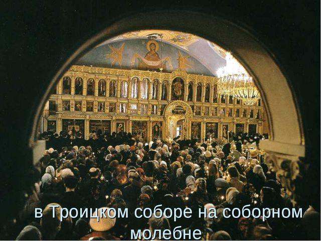 в Троицком соборе на соборном молебне