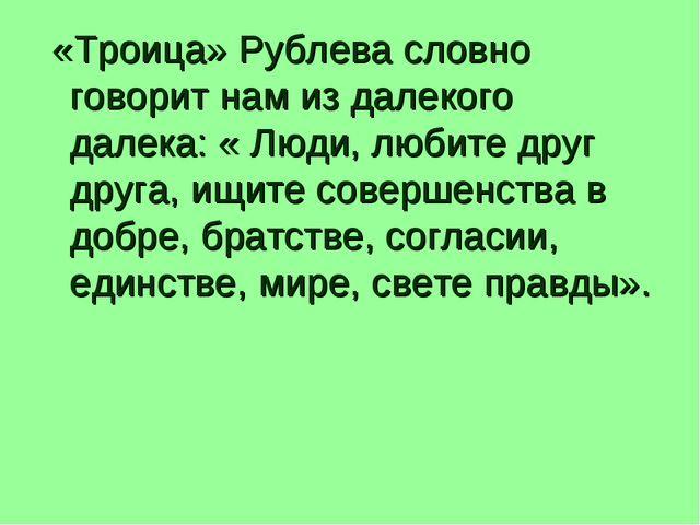 «Троица» Рублева словно говорит нам из далекого далека: « Люди, любите друг...