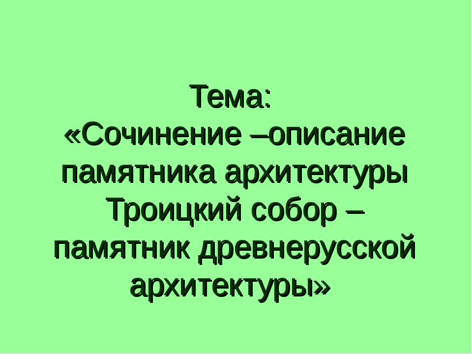 Тема: «Сочинение –описание памятника архитектуры Троицкий собор – памятник др...