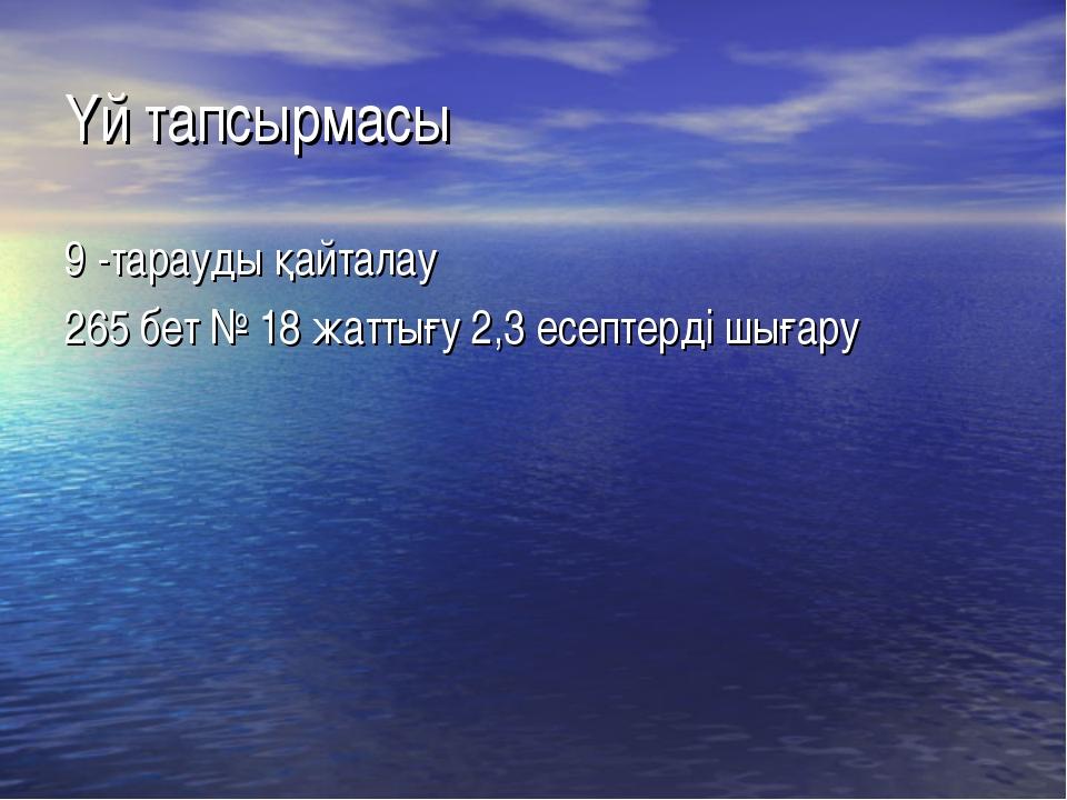 Үй тапсырмасы 9 -тарауды қайталау 265 бет № 18 жаттығу 2,3 есептерді шығару