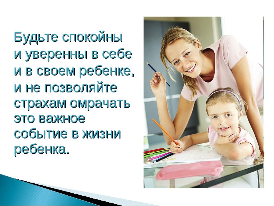 Будьте спокойны и уверенны в себе и в своем ребенке, и не позволяйте страхам...