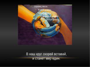 В наш круг скорей вставай, и станет мир един.