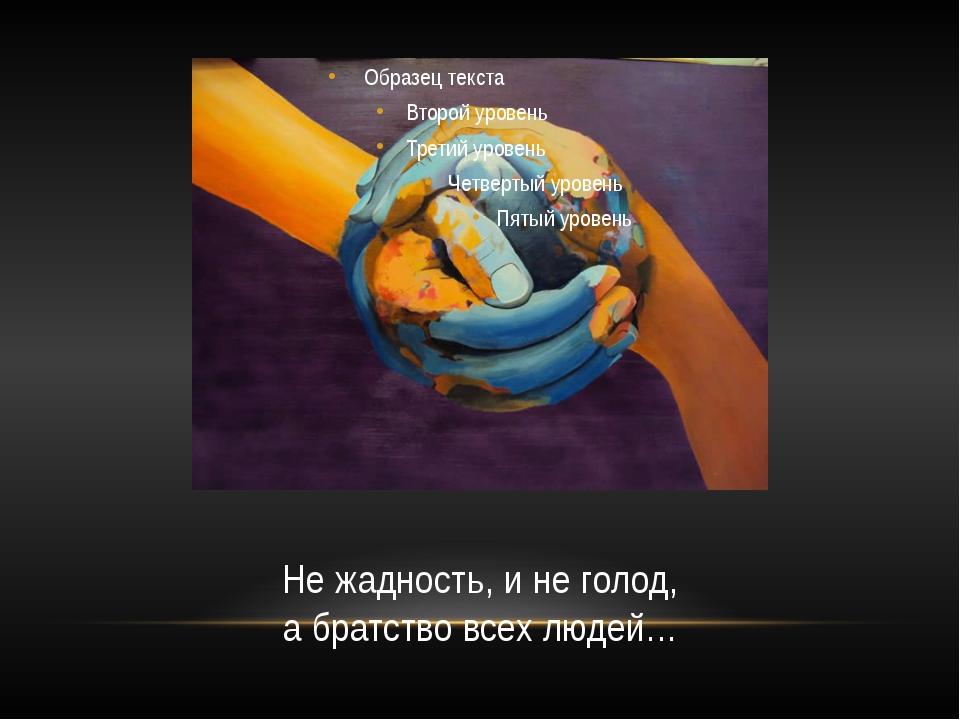 Не жадность, и не голод, а братство всех людей…