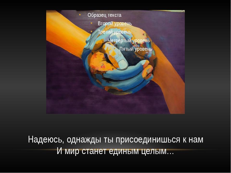 Надеюсь, однажды ты присоединишься к нам И мир станет единым целым…