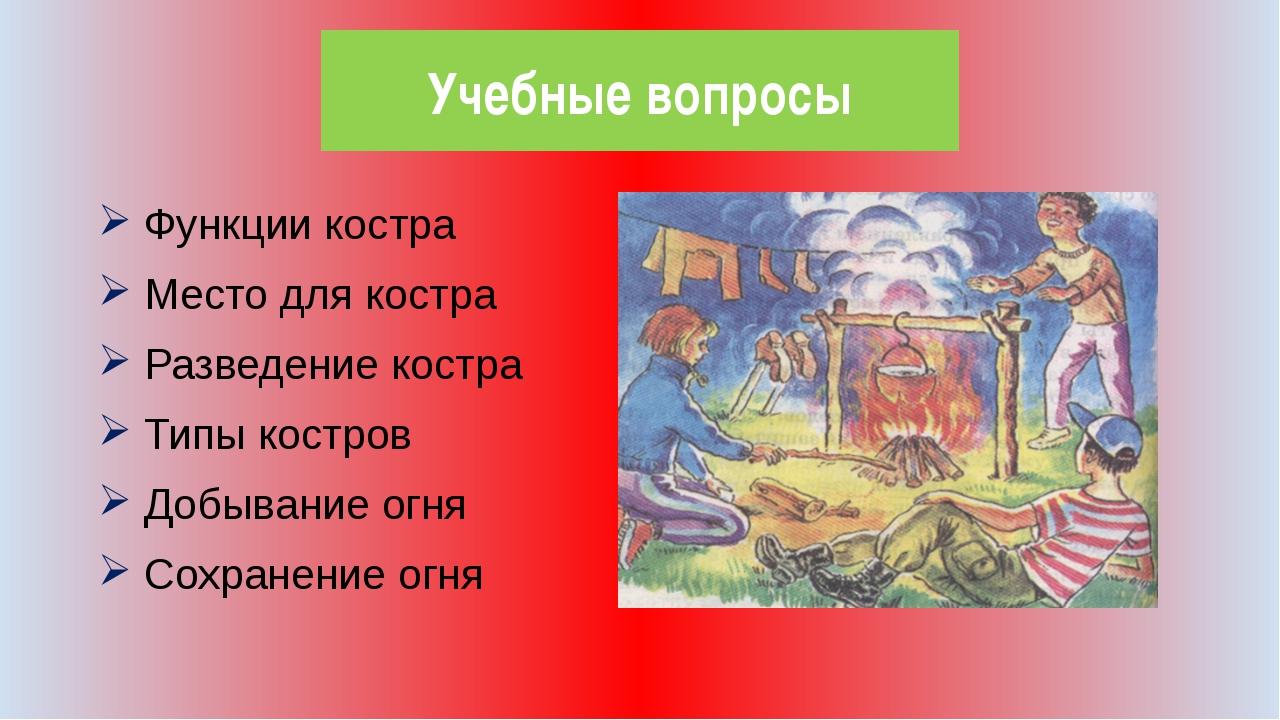 Учебные вопросы Функции костра Место для костра Разведение костра Типы костро...