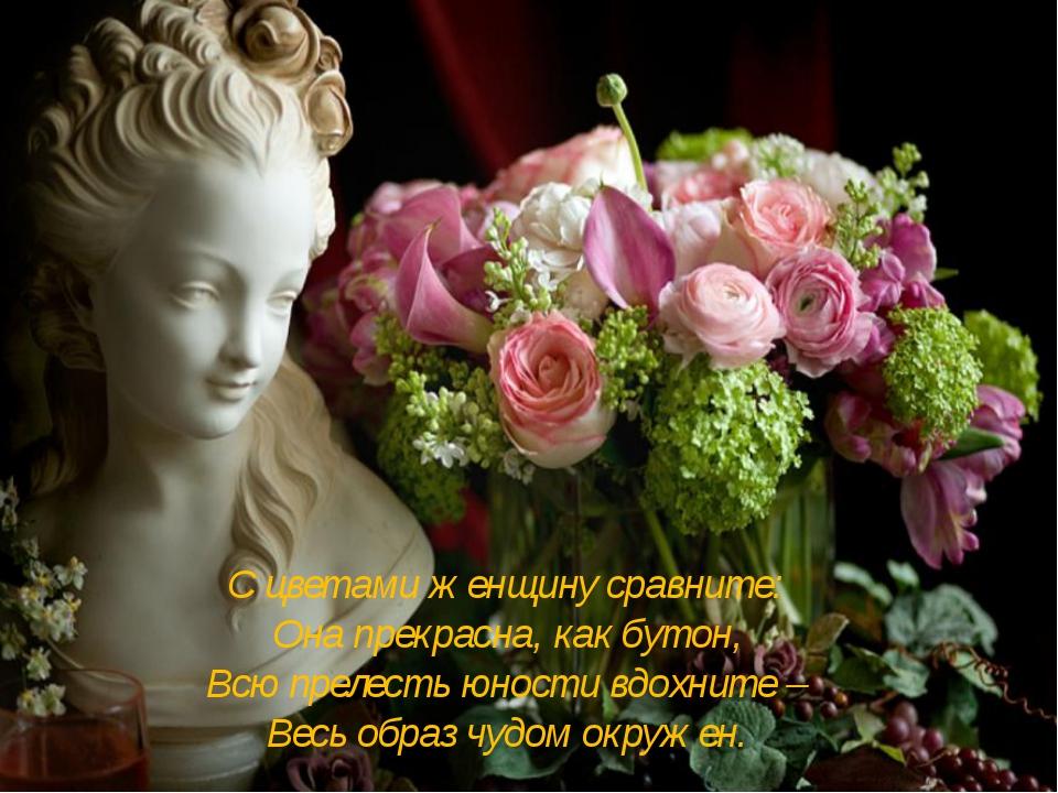 С цветами женщину сравните: Она прекрасна, как бутон, Всю прелесть юности вдо...