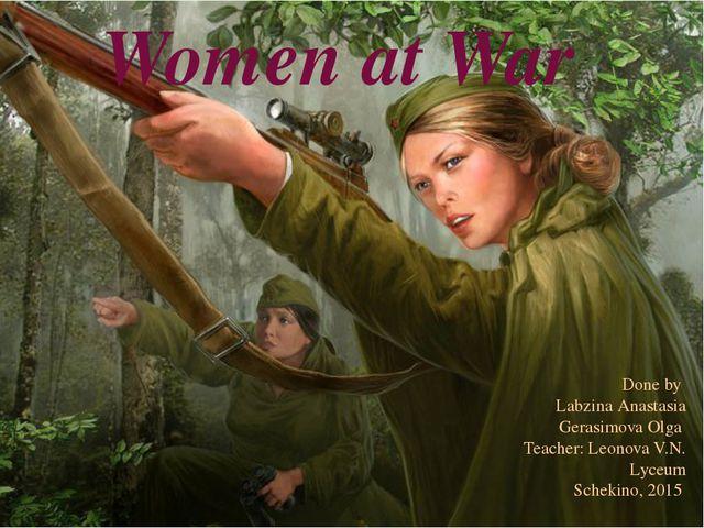 Women at War Done by Labzina Anastasia Gerasimova Olga Teacher: Leonova V.N....