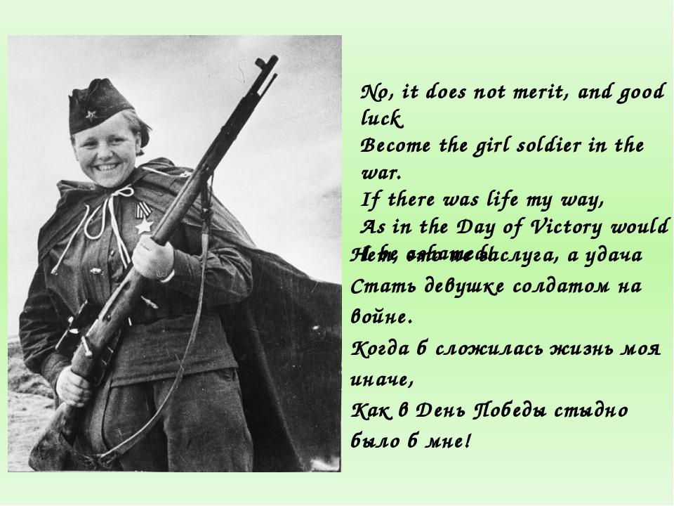 Нет, это не заслуга, а удача Стать девушке солдатом на войне. Когда б сложила...