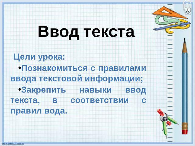 Ввод текста Цели урока: Познакомиться с правилами ввода текстовой информации;...
