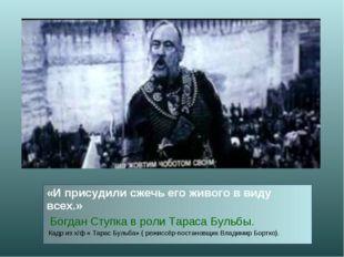 «И присудили сжечь его живого в виду всех.» Богдан Ступка в роли Тараса Бульб