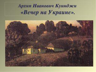 Архип Иванович Куинджи «Вечер на Украине».