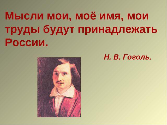 Мысли мои, моё имя, мои труды будут принадлежать России. Н. В. Гоголь.