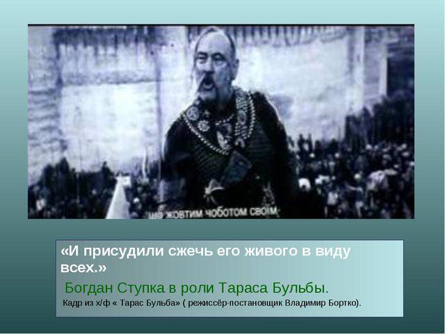 «И присудили сжечь его живого в виду всех.» Богдан Ступка в роли Тараса Бульб...