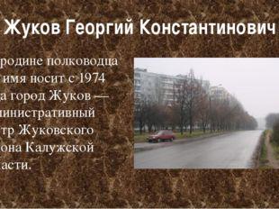 Жуков Георгий Константинович На родине полководца его имя носит с 1974 годаг