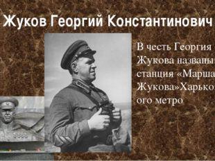Жуков Георгий Константинович В честь Георгия Жукова названы: станция«Маршала
