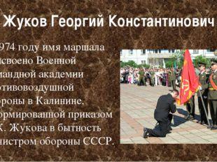 Жуков Георгий Константинович В1974 годуимя маршала присвоеноВоенной команд