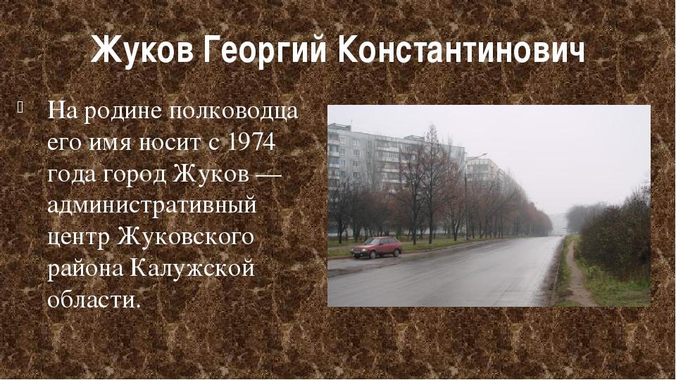 Жуков Георгий Константинович На родине полководца его имя носит с 1974 годаг...
