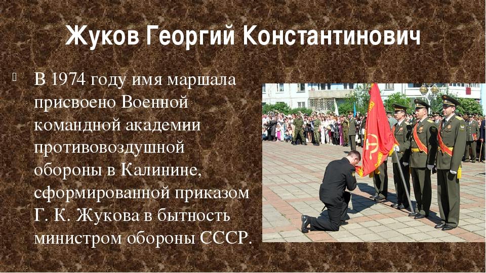 Жуков Георгий Константинович В1974 годуимя маршала присвоеноВоенной команд...
