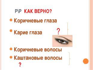Р\Р КАК ВЕРНО? Коричневые глаза Карие глаза ? Коричневые волосы Каштановые в