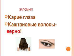 ЗАПОМНИ! Карие глаза Каштановые волосы- верно!