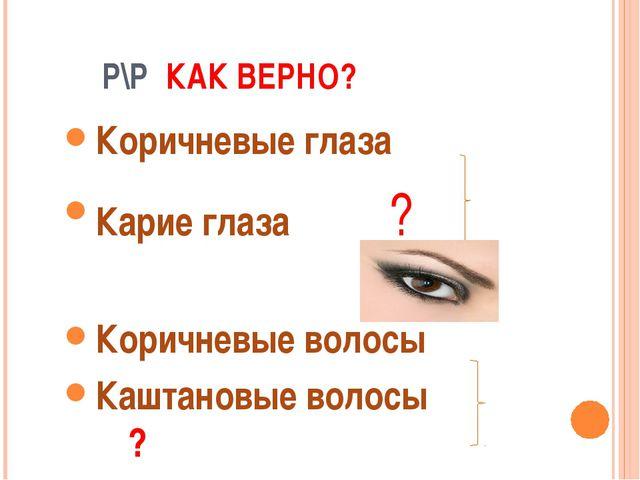 Р\Р КАК ВЕРНО? Коричневые глаза Карие глаза ? Коричневые волосы Каштановые в...