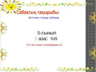 Сабақтың тақырыбы: Мәтіннен өткенді қайталау 5-сынып Қазақ тілі Пән мұғалімі